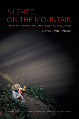 Silence on the Mountain: Stories of Terror, Betrayal, and Forgetting in Guatemala - Wilkinson, Daniel