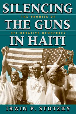 Silencing the Guns in Haiti: The Promise of Deliberative Democracy - Stotzky, Irwin P