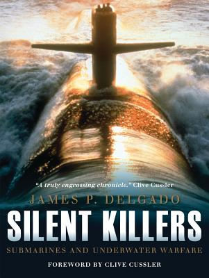 Silent Killers: Submarines and Underwater Warfare - Delgado, James P., and Cussler, Clive