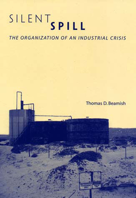 Silent Spill: The Organization of an Industrial Crisis - Beamish, Thomas D