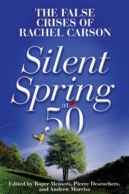 Silent Spring at 50: The False Crises of Rachel Carson - Morriss, Andrew (Editor), and Meiners, Roger (Editor), and DesRoches, Pierre (Editor)