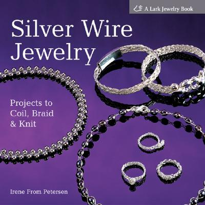 Silver Wire Jewelry: Projects to Coil, Braid & Knit - Peterson, Irene From, and From Petersen, Irene