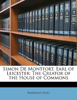 Simon de Montfort, Earl of Leicester: The Creator of the House of Commons - Pauli, Reinhold
