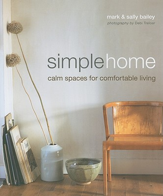 Simple Home: Calm Spaces for Comfortable Living - Bailey, Mark, and Bailey, Sally, and Treloar, Debi (Photographer)