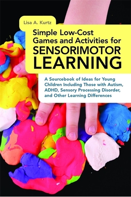 Simple Low-Cost Games and Activities for Sensorimotor Learning: A Sourcebook of Ideas for Young Children Including Those with Autism, ADHD, Sensory Processing Disorder, and Other Learning Differences - Kurtz, Lisa A.