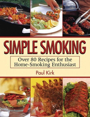 Simple Smoking: Over 80 Recipes for the Home-Smoking Enthusiast - Kirk, Paul