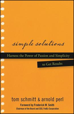 Simple Solutions: Harness the Power of Passion and Simplicity to Get Results - Schmitt, Thomas, and Perl, Arnold, and Smith, Frederick W