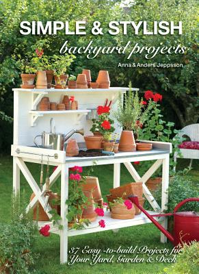 Simple & Stylish Backyard Projects: 37 Easy-to-Build Projects for Your Yard, Deck and Garden - Jeppsson, Anders, and Jeppsson, Anna