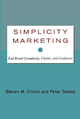 Simplicity Marketing: End Brand Complexity, Clutter, and Confusion - Cristol, Steven M, and Sealey, Peter