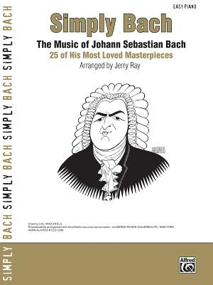 Simply Bach: The Music of Johann Sebastian Bach: 25 of His Most Loved Masterpieces - Bach, Johann Sebastian (Composer), and Ray, Jerry (Composer)