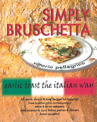 Simply Bruschetta: Garlic Toast the Italian Way - Pellegrino, Vittorio, and Pellegrino, Victor C