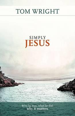 Simply Jesus: Who He Was, What He Did, Why it Matters - Wright, Tom