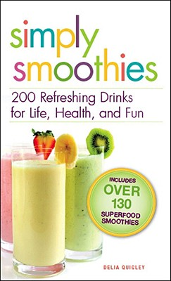 Simply Smoothies: 200 Refreshing Drinks for Life, Health, and Fun - Quigley, Delia