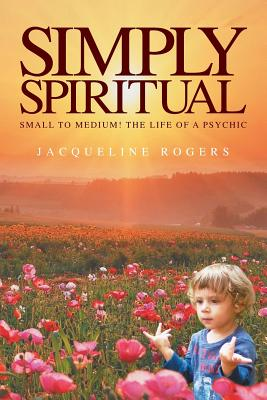 Simply Spiritual: Small to Medium! The Life of a Psychic. - Rogers, Jacqui