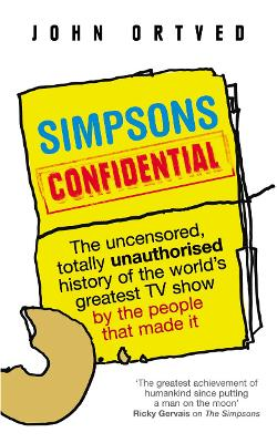 Simpsons Confidential: The uncensored, totally unauthorised history of the world's greatest TV show by the people that made it - Ortved, John