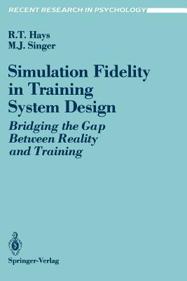 Simulation Fidelity in Training System Design: Bridging the Gap Between Reality and Training - Hays, Robert T, and Singer, Michael J