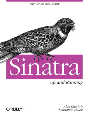 Sinatra: Up and Running: Ruby for the Web, Simply - Harris, Alan, and Haase, Konstantin