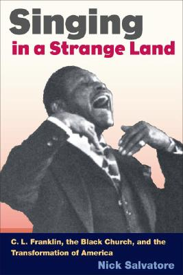 Singing in a Strange Land: C. L. Franklin, the Black Church, and the Transformation of America - Salvatore, Nick