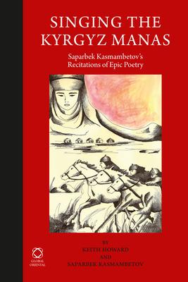 Singing the Kyrgyz Manas: Saparbek Kasmambetov's Recitations of Epic Poetry - Howard, Keith (Volume editor), and Kasmambetov, Saparbek (Volume editor)