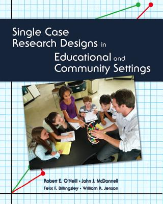 Single Case Research Designs in Educational and Community Settings - O'Neill, Robert, and McDonnell, John, and Billingsley, Felix