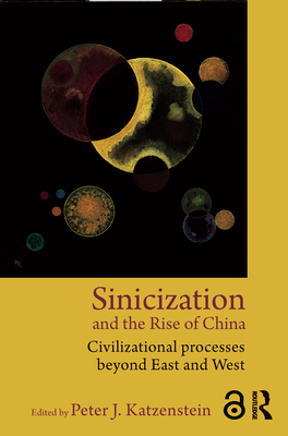 Sinicization and the Rise of China: Civilizational Processes Beyond East and West - Katzenstein, Peter J. (Editor)