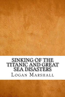 Sinking of the Titanic and Great Sea Disasters - Marshall, Logan