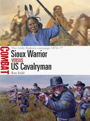 Sioux Warrior Vs Us Cavalryman: The Little Bighorn Campaign 1876-77 - Field, Ron