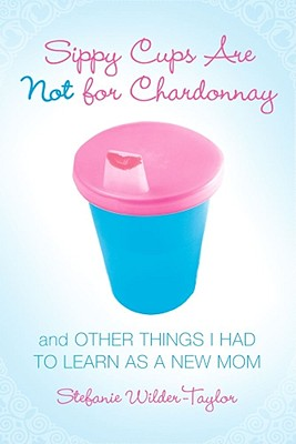 Sippy Cups Are Not for Chardonnay: And Other Things I Had to Learn as a New Mom - Wilder-Taylor, Stefanie