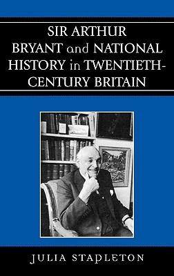 Sir Arthur Bryant and National History in Twentieth-Century Britain - Stapleton, Julia, Dr.