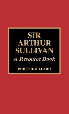 Sir Arthur Sullivan: A Resource Book - Dillard, Philip H