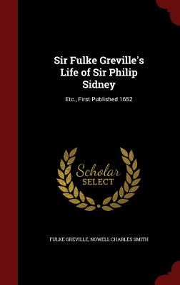 Sir Fulke Greville's Life of Sir Philip Sidney: Etc., First Published 1652 - Greville, Fulke, Bar, and Smith, Nowell Charles