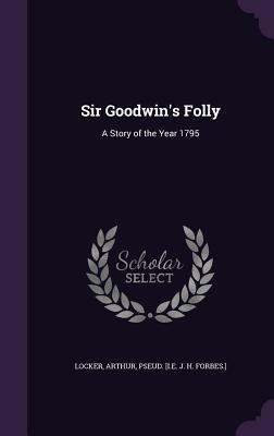 Sir Goodwin's Folly: A Story of the Year 1795 - Locker, Arthur Pseud [I E J H Forbe (Creator)
