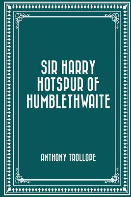Sir Harry Hotspur of Humblethwaite - Trollope, Anthony