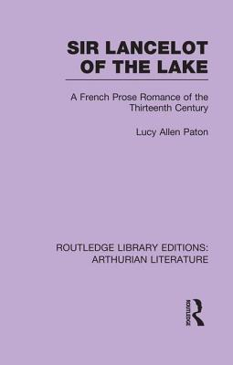 Sir Lancelot of the Lake: A French Prose Romance of the Thirteenth Century - Paton, Lucy Allen (Editor)