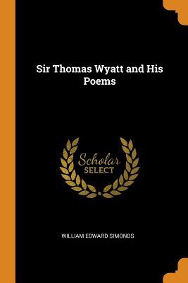 Sir Thomas Wyatt and His Poems - Simonds, William Edward