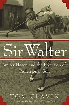 Sir Walter: Walter Hagen and the Invention of Professional Golf - Clavin, Tom