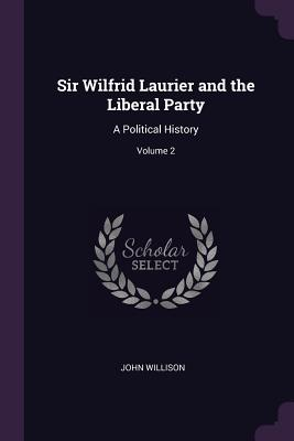 Sir Wilfrid Laurier and the Liberal Party: A Political History; Volume 2 - Willison, John