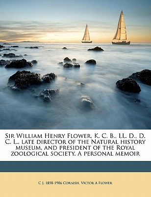 Sir William Henry Flower, K. C. B., LL. D., D. C. L., Late Director of the Natural History Museum, and President of the Royal Zoological Society. a Personal Memoir - Cornish, C J 1858, and Flower, Victor A