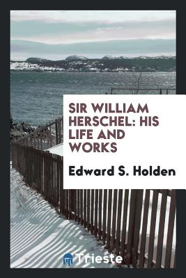 Sir William Herschel: His Life and Works - Holden, Edward S