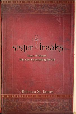 Sister Freaks: Stories of Women Who Gave Up Everything for God - St James, Rebecca (Editor)