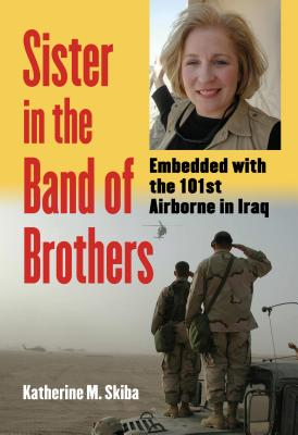Sister in the Band of Brothers: Embedded with the 101st Airborne in Iraq - Skiba, Katherine M