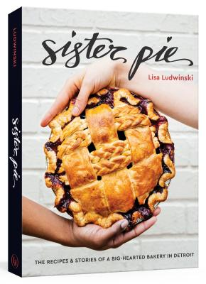 Sister Pie: The Recipes and Stories of a Big-Hearted Bakery in Detroit - Ludwinski, Lisa