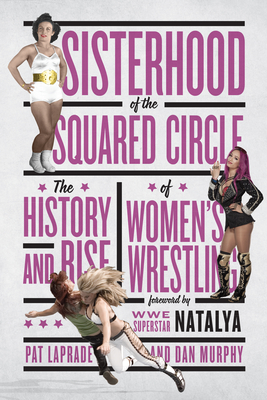Sisterhood of the Squared Circle: The History and Rise of Women's Wrestling - Laprade, Pat