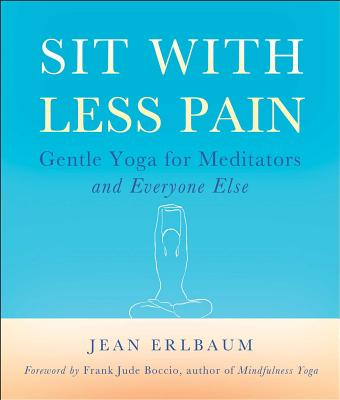 Sit with Less Pain: Gentle Yoga for Meditators and Everyone Else - Erlbaum, Jean