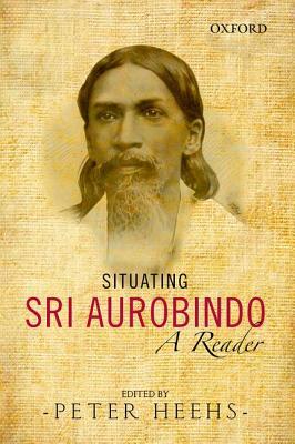 Situating Sri Aurobindo: A Reader - Heehs, Peter (Editor)