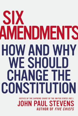 Six Amendments: How and Why We Should Change the Constitution - Stevens, John Paul