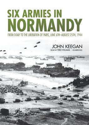 Six Armies in Normandy Lib/E: From D-Day to the Liberation of Paris, June 6th-August 25th, 1944 - Keegan, John, and Williams, Fred (Read by)
