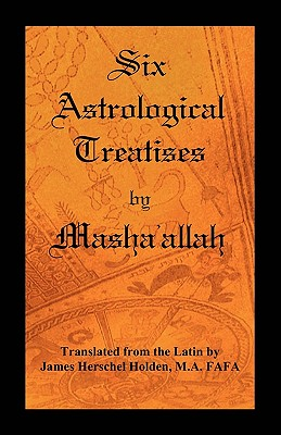 Six Astrological Treatises by Masha'allah - Masha'allah, and Holden, James Herschel (Translated by)