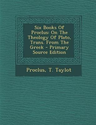Six Books of Proclus: On the Theology of Plato, Trans. from the Greek - Primary Source Edition - Proclus (Creator), and Taylot, T