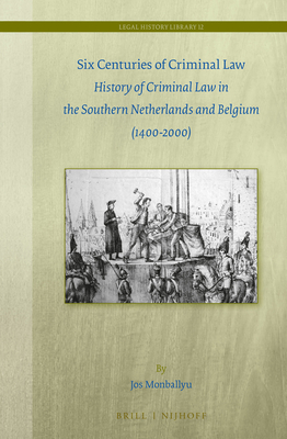 Six Centuries of Criminal Law: History of Criminal Law in the Southern Netherlands and Belgium (1400-2000) - Monballyu, Jos